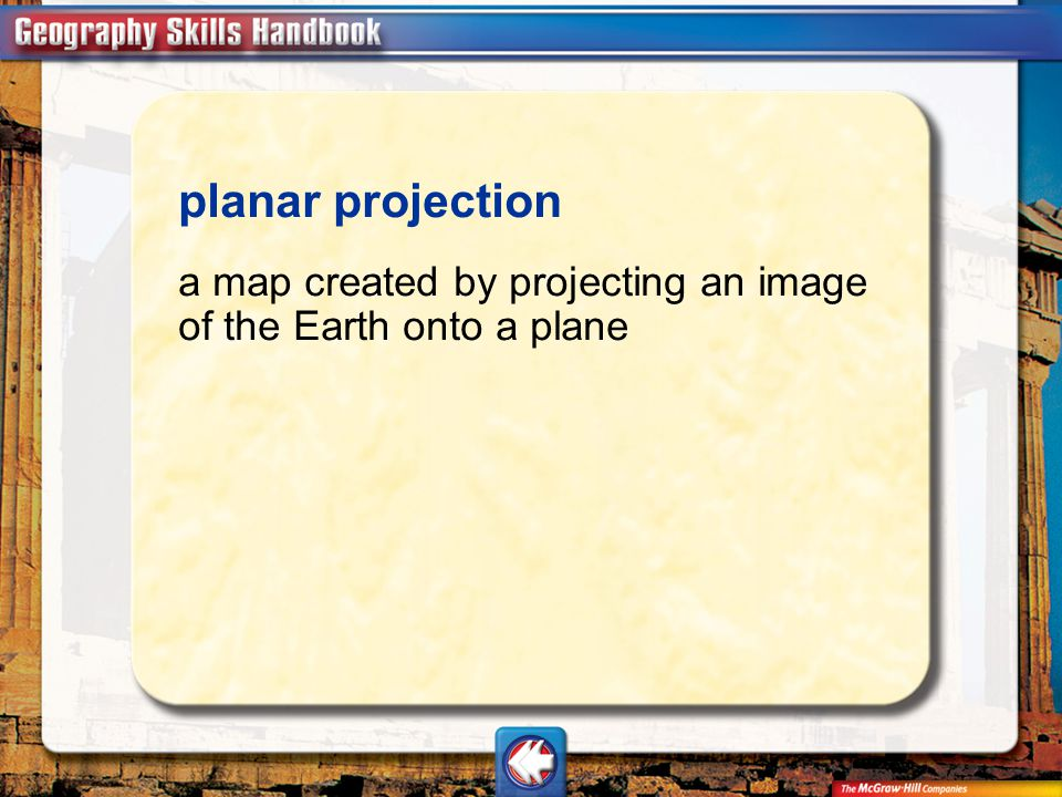 planar projection a map created by projecting an image of the Earth onto a plane Vocab6