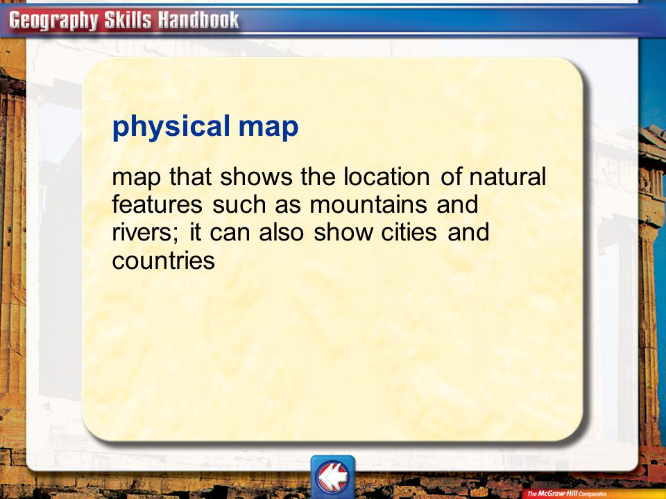 physical map map that shows the location of natural features such as mountains and rivers; it can also show cities and countries.