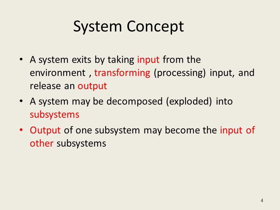 System Concept A system exits by taking input from the environment , transforming (processing) input, and release an output.