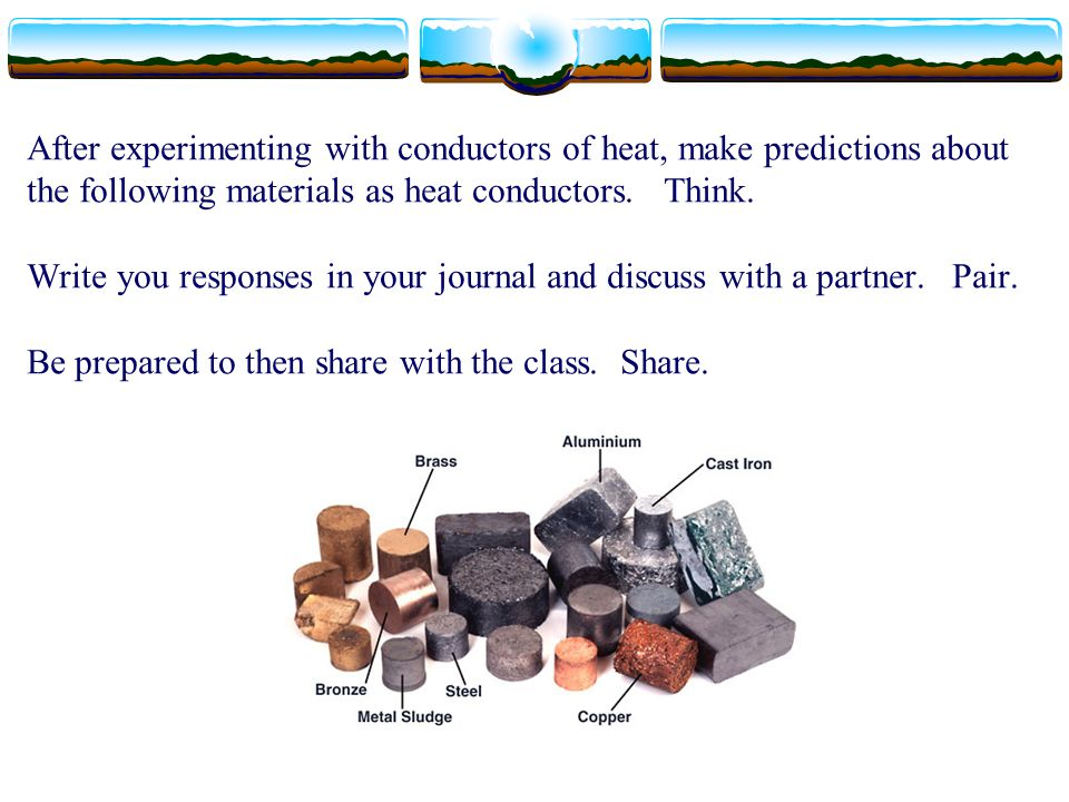 After experimenting with conductors of heat, make predictions about the following materials as heat conductors. Think. Write you responses in your journal and discuss with a partner. Pair. Be prepared to then share with the class. Share.