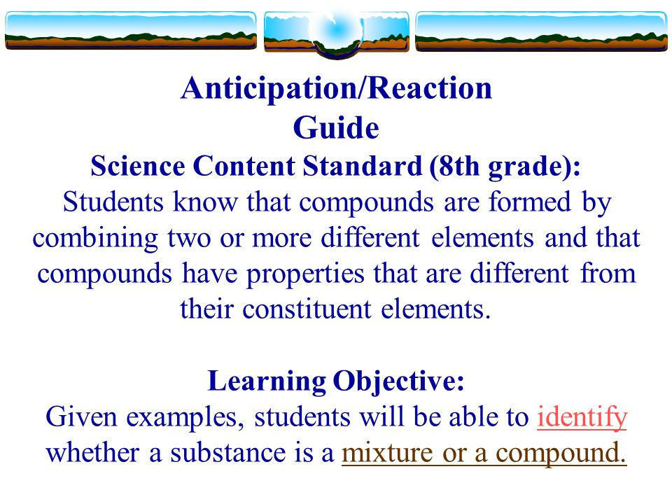 Anticipation/Reaction Guide Science Content Standard (8th grade): Students know that compounds are formed by combining two or more different elements and that compounds have properties that are different from their constituent elements.