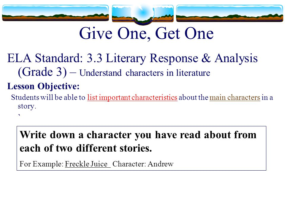 Give One, Get One ELA Standard: 3.3 Literary Response & Analysis (Grade 3) – Understand characters in literature.