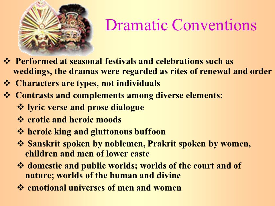 Dramatic Conventions Performed at seasonal festivals and celebrations such as weddings, the dramas were regarded as rites of renewal and order.