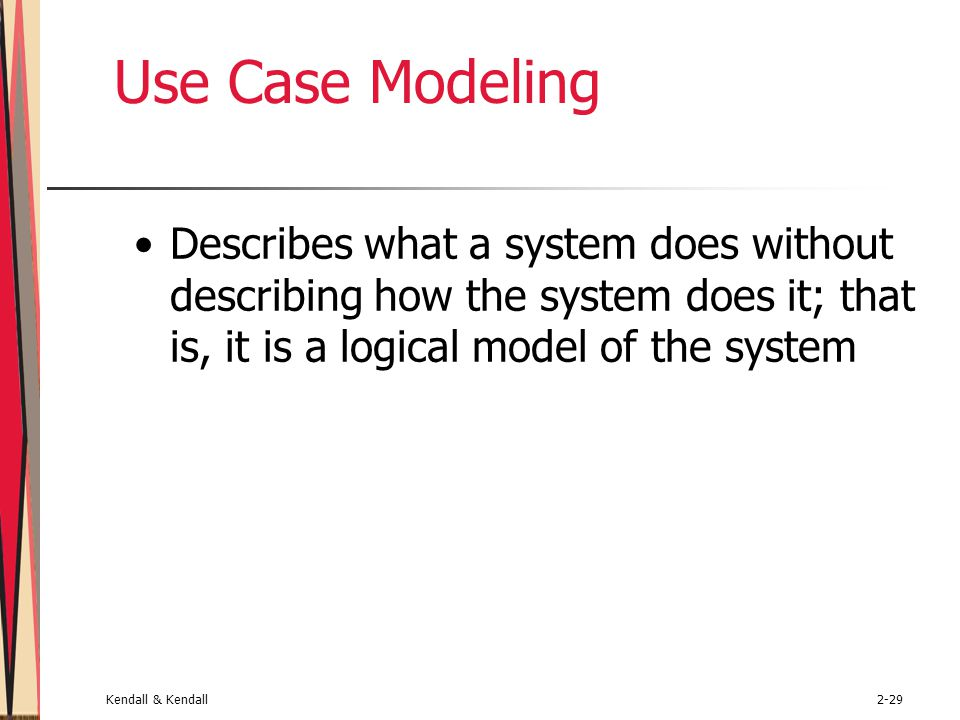 Use Case Modeling Describes what a system does without describing how the system does it; that is, it is a logical model of the system.