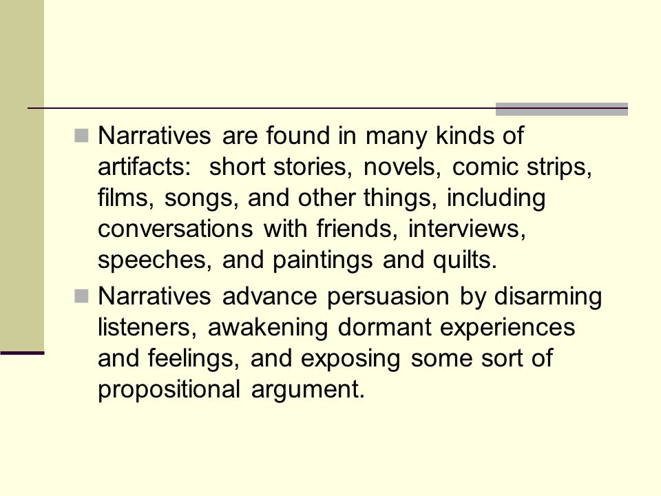 Narratives are found in many kinds of artifacts: short stories, novels, comic strips, films, songs, and other things, including conversations with friends, interviews, speeches, and paintings and quilts.