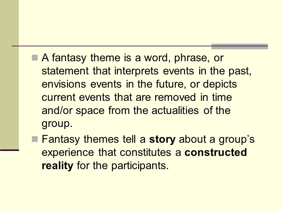 A fantasy theme is a word, phrase, or statement that interprets events in the past, envisions events in the future, or depicts current events that are removed in time and/or space from the actualities of the group.