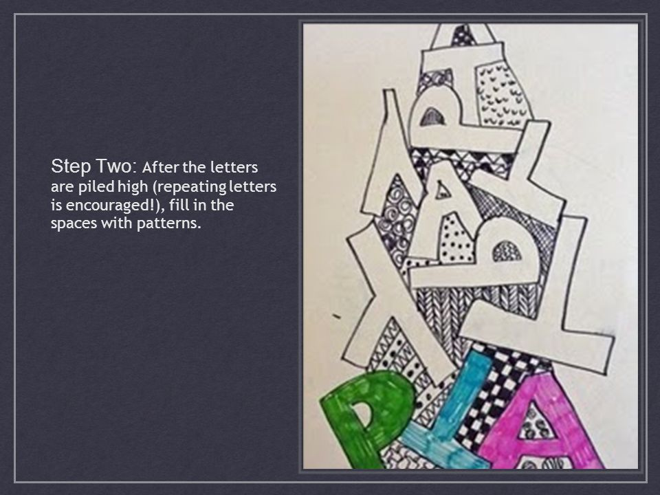 Step Two: After the letters are piled high (repeating letters is encouraged!), fill in the spaces with patterns.
