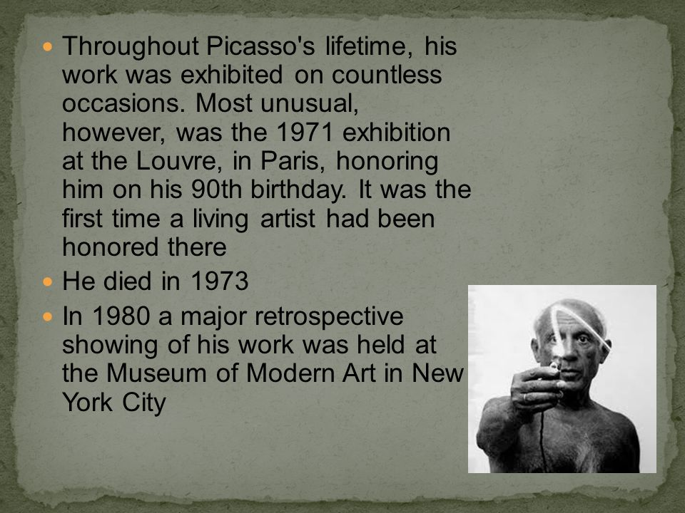 Throughout Picasso s lifetime, his work was exhibited on countless occasions. Most unusual, however, was the 1971 exhibition at the Louvre, in Paris, honoring him on his 90th birthday. It was the first time a living artist had been honored there