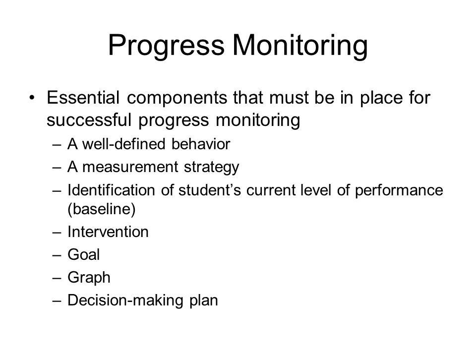 Progress Monitoring Essential components that must be in place for successful progress monitoring. A well-defined behavior.