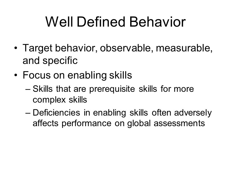 Well Defined Behavior Target behavior, observable, measurable, and specific. Focus on enabling skills.