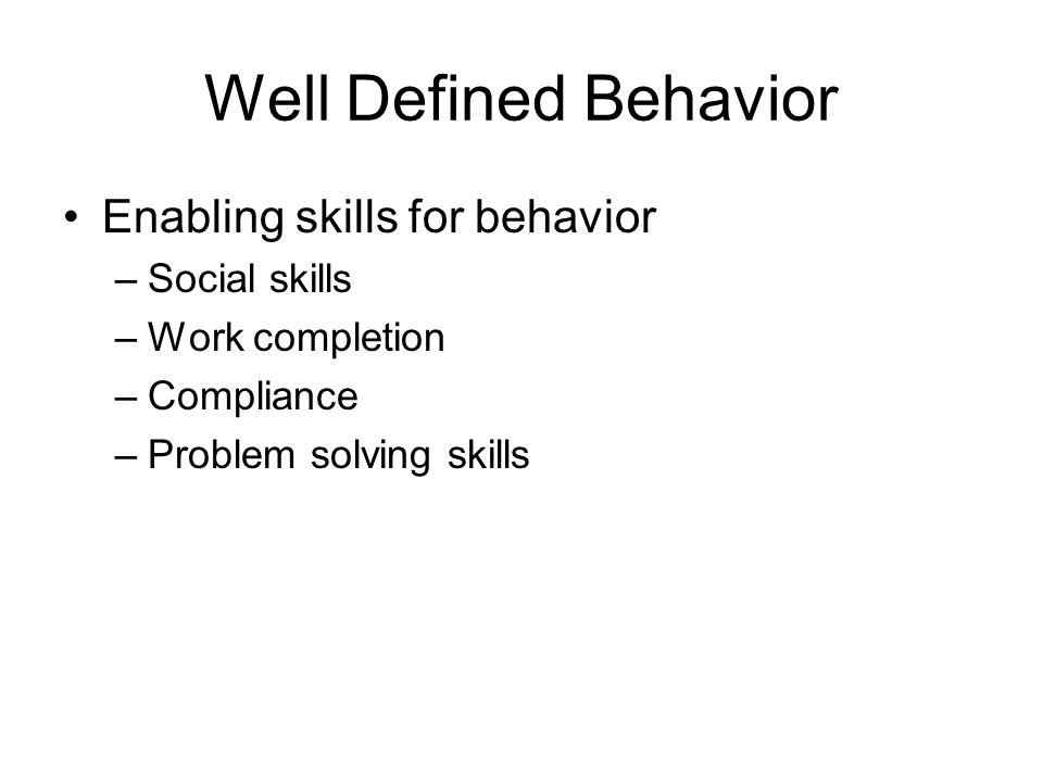 Well Defined Behavior Enabling skills for behavior Social skills