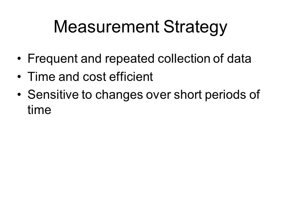 Measurement Strategy Frequent and repeated collection of data