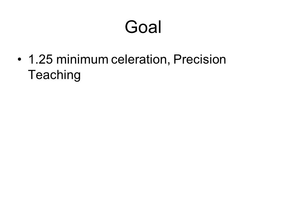 Goal 1.25 minimum celeration, Precision Teaching