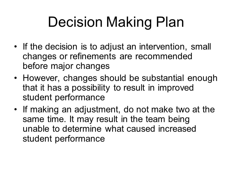 Decision Making Plan If the decision is to adjust an intervention, small changes or refinements are recommended before major changes.