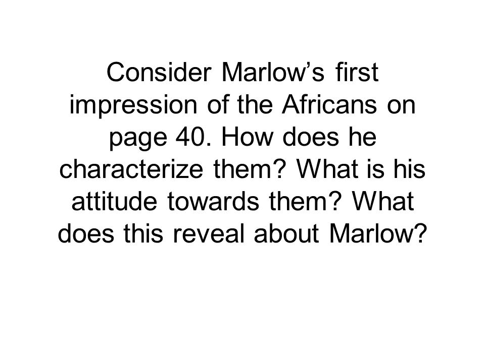 Consider Marlow's first impression of the Africans on page 40