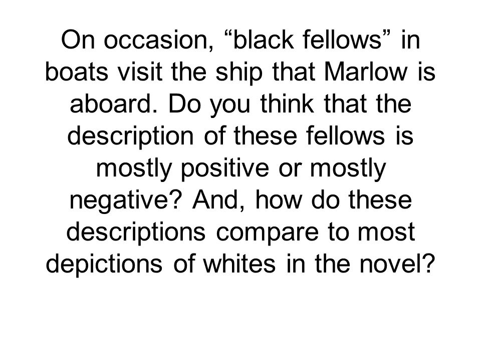 On occasion, black fellows in boats visit the ship that Marlow is aboard.