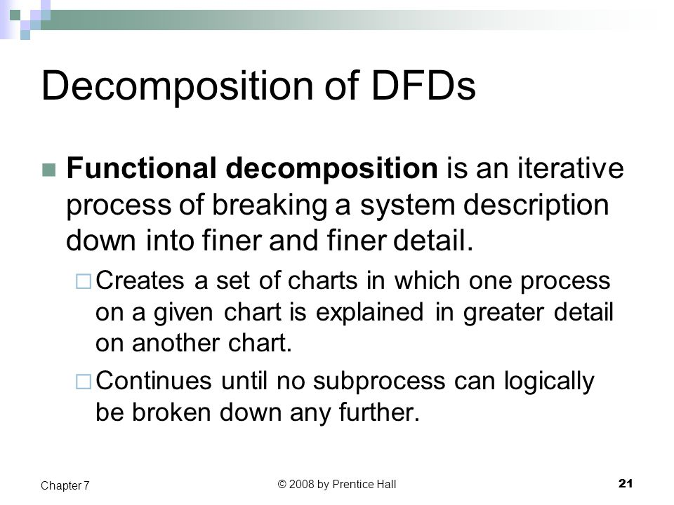 Decomposition of DFDs Functional decomposition is an iterative process of breaking a system description down into finer and finer detail.
