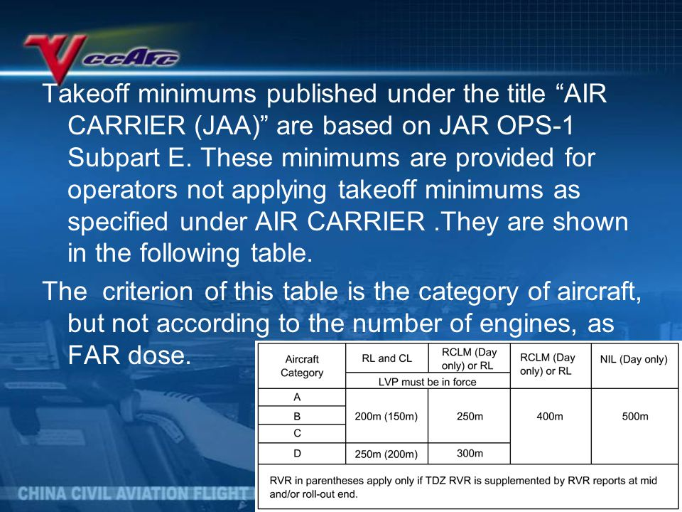 Takeoff minimums published under the title AIR CARRIER (JAA) are based on JAR OPS-1 Subpart E. These minimums are provided for operators not applying takeoff minimums as specified under AIR CARRIER .They are shown in the following table.