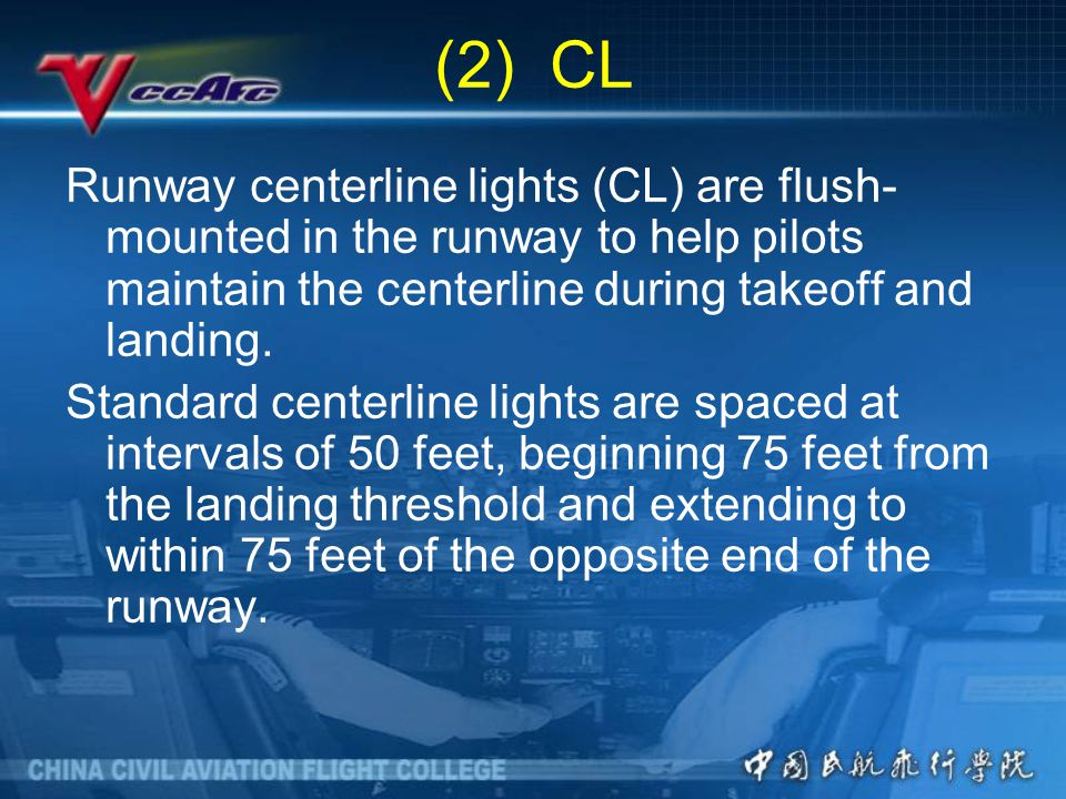 (2) CL Runway centerline lights (CL) are flush-mounted in the runway to help pilots maintain the centerline during takeoff and landing.