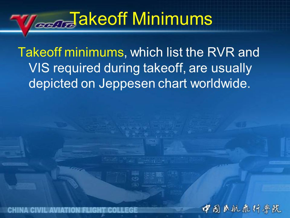 Takeoff Minimums Takeoff minimums, which list the RVR and VIS required during takeoff, are usually depicted on Jeppesen chart worldwide.