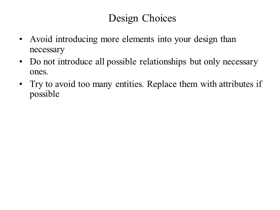 Design Choices Avoid introducing more elements into your design than necessary. Do not introduce all possible relationships but only necessary ones.