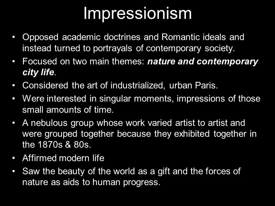 Impressionism Opposed academic doctrines and Romantic ideals and instead turned to portrayals of contemporary society.