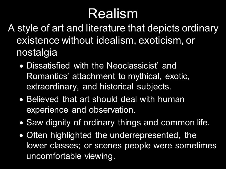Realism A style of art and literature that depicts ordinary existence without idealism, exoticism, or nostalgia.