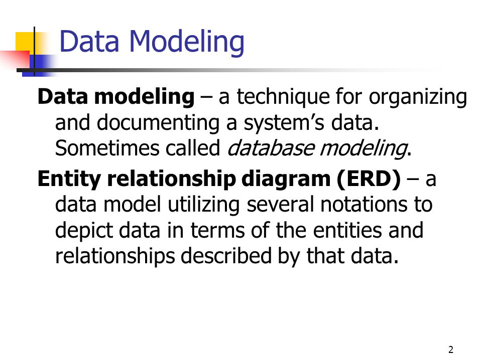 Data Modeling Data modeling – a technique for organizing and documenting a system's data. Sometimes called database modeling.