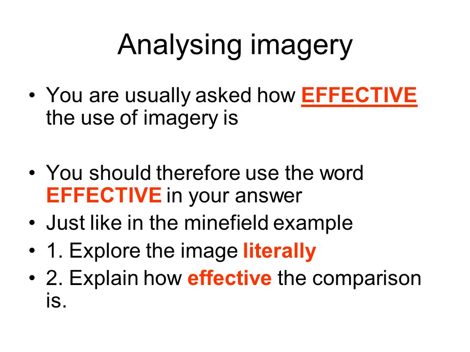 Analysing imagery You are usually asked how EFFECTIVE the use of imagery is. You should therefore use the word EFFECTIVE in your answer.