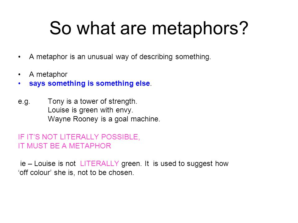 So what are metaphors A metaphor is an unusual way of describing something. A metaphor. says something is something else.