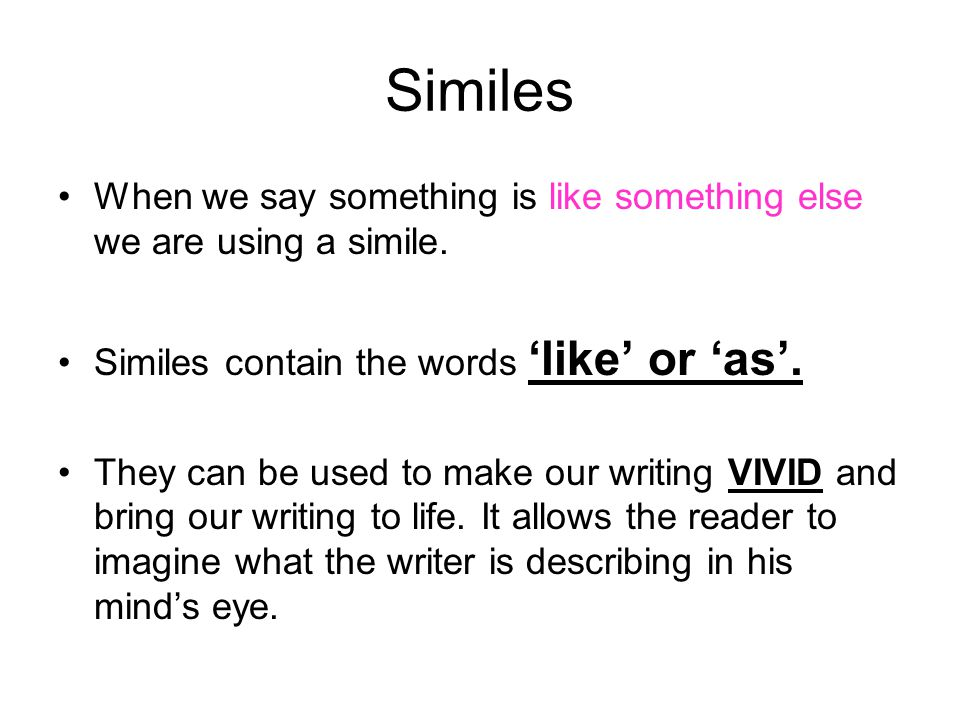 Similes When we say something is like something else we are using a simile. Similes contain the words 'like' or 'as'.