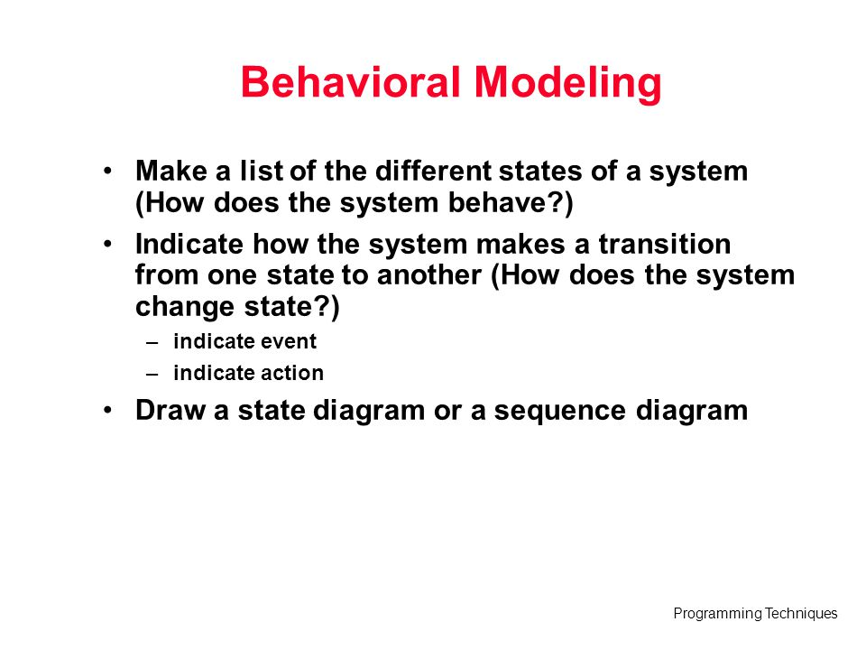 Behavioral Modeling Make a list of the different states of a system (How does the system behave )