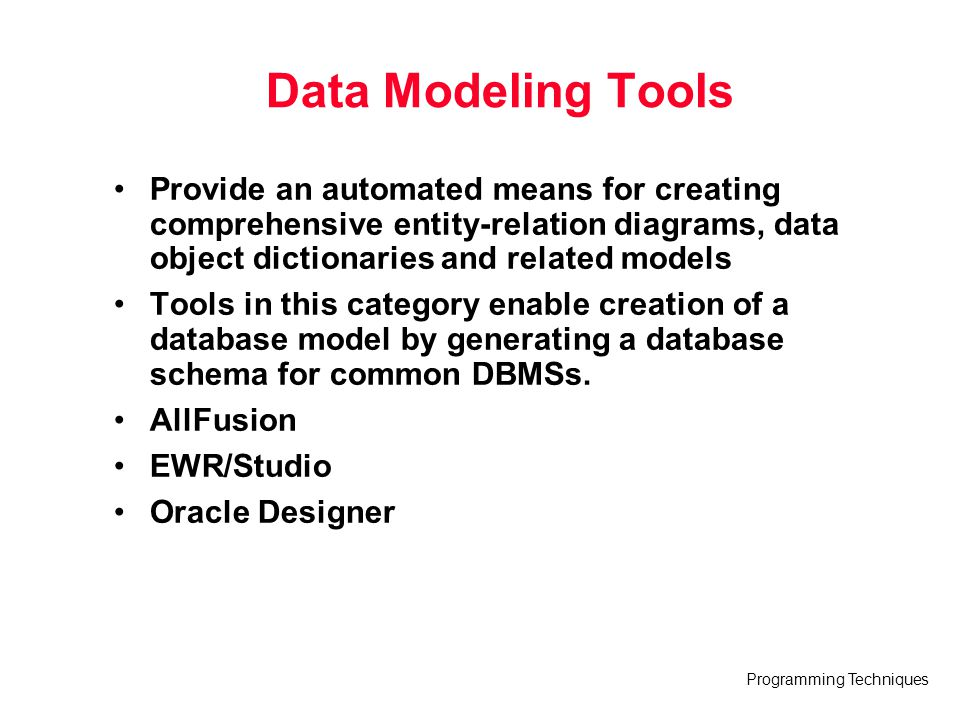 Data Modeling Tools Provide an automated means for creating comprehensive entity-relation diagrams, data object dictionaries and related models.