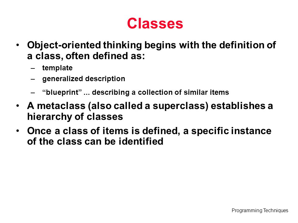 Classes Object-oriented thinking begins with the definition of a class, often defined as: template.