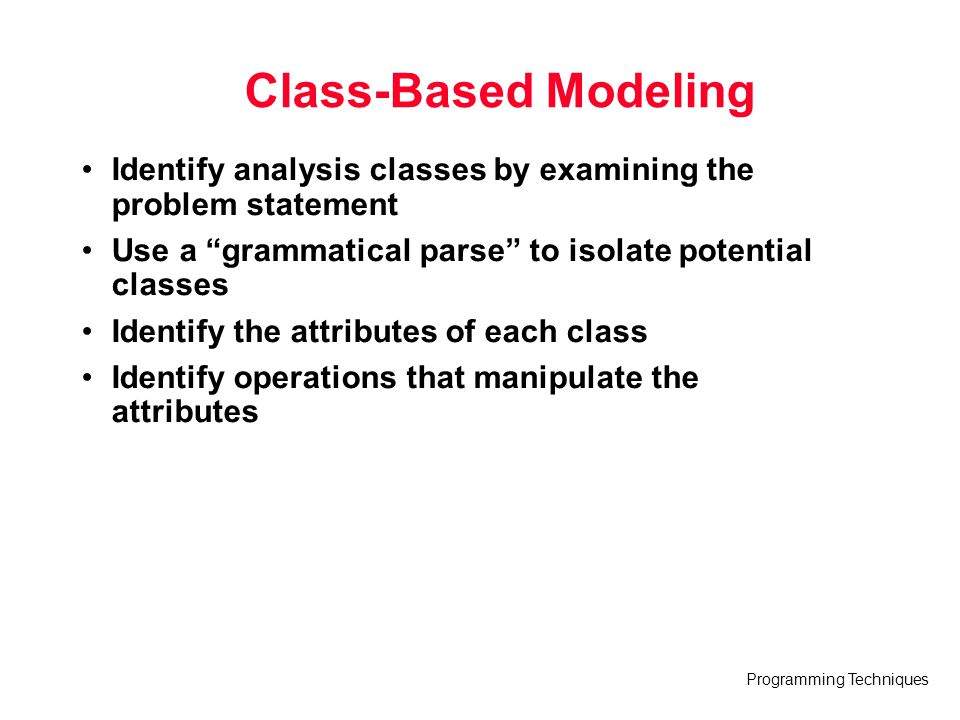 Class-Based Modeling Identify analysis classes by examining the problem statement. Use a grammatical parse to isolate potential classes.