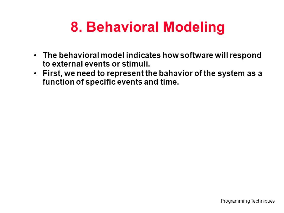 8. Behavioral Modeling The behavioral model indicates how software will respond to external events or stimuli.