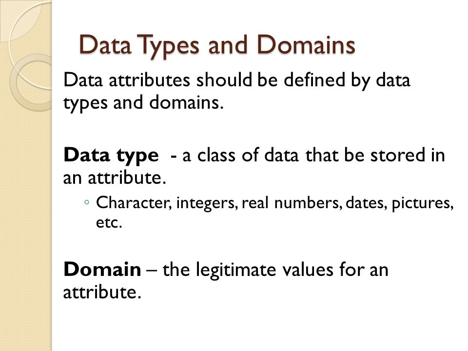 Data Types and Domains Data attributes should be defined by data types and domains. Data type - a class of data that be stored in an attribute.