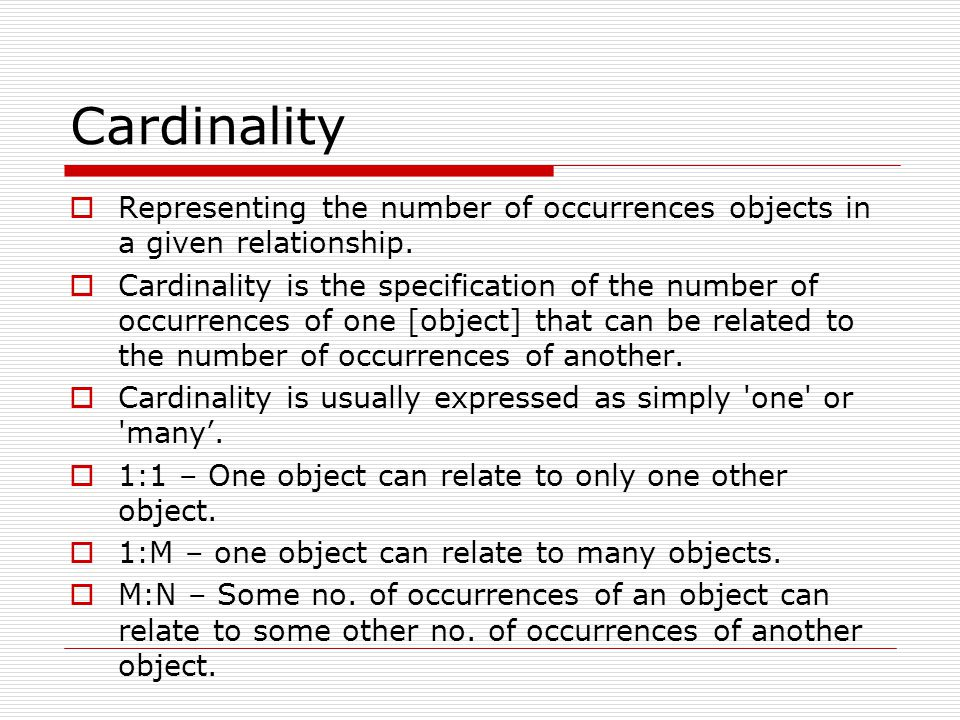 Cardinality Representing the number of occurrences objects in a given relationship.