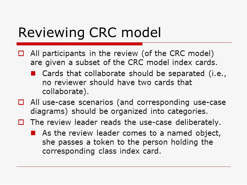 Reviewing CRC model All participants in the review (of the CRC model) are given a subset of the CRC model index cards.