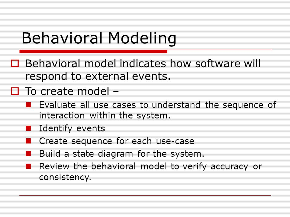 Behavioral Modeling Behavioral model indicates how software will respond to external events. To create model –