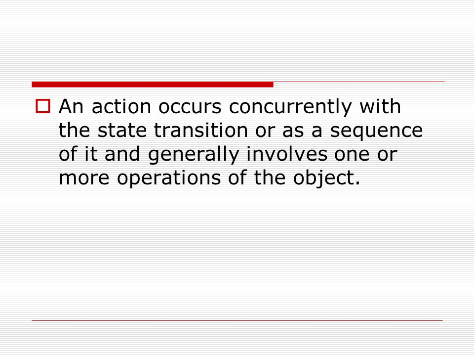 An action occurs concurrently with the state transition or as a sequence of it and generally involves one or more operations of the object.