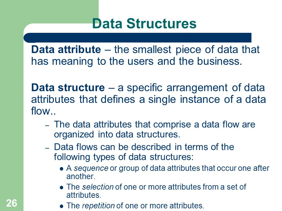 Data Structures Data attribute – the smallest piece of data that has meaning to the users and the business.