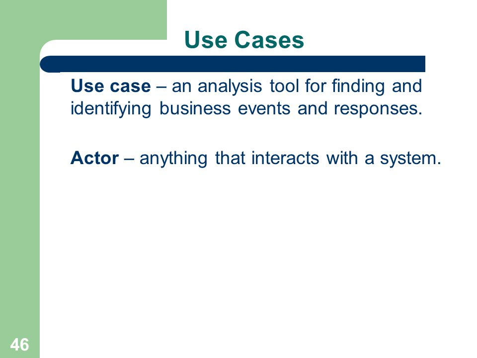 Use Cases Use case – an analysis tool for finding and identifying business events and responses. Actor – anything that interacts with a system.