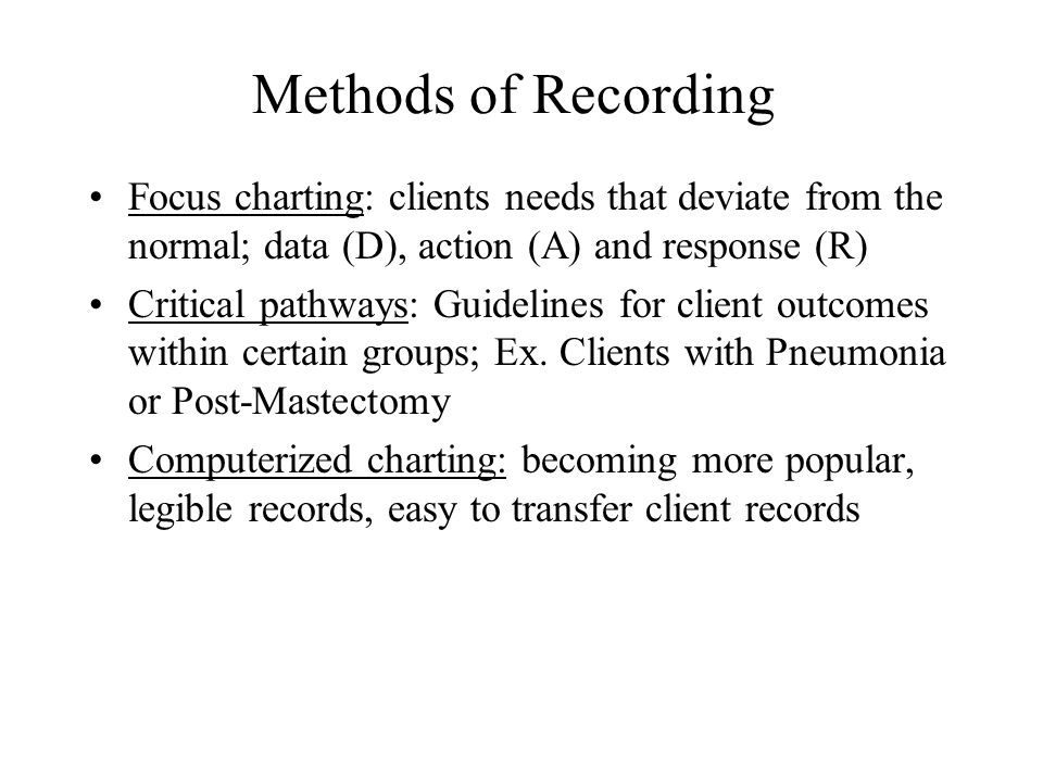 Methods of Recording Focus charting: clients needs that deviate from the normal; data (D), action (A) and response (R)