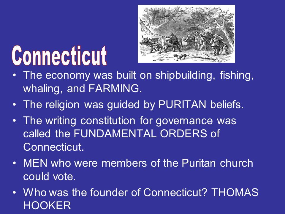 Connecticut The economy was built on shipbuilding, fishing, whaling, and FARMING. The religion was guided by PURITAN beliefs.