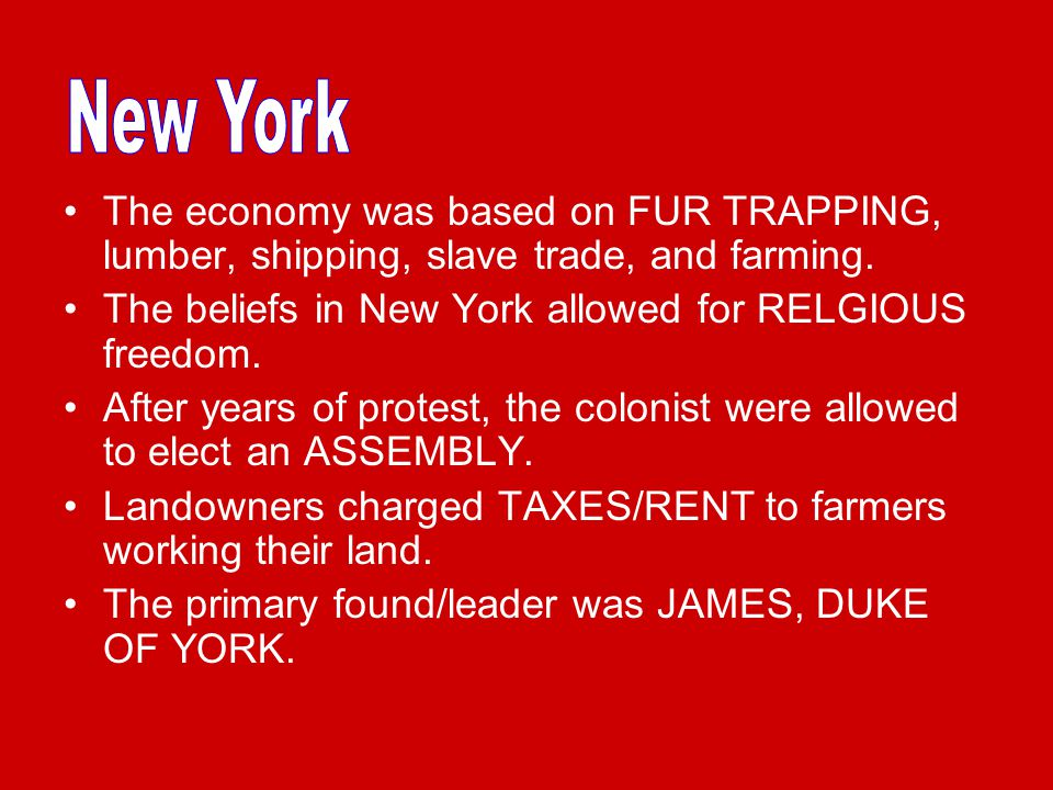 New York The economy was based on FUR TRAPPING, lumber, shipping, slave trade, and farming. The beliefs in New York allowed for RELGIOUS freedom.