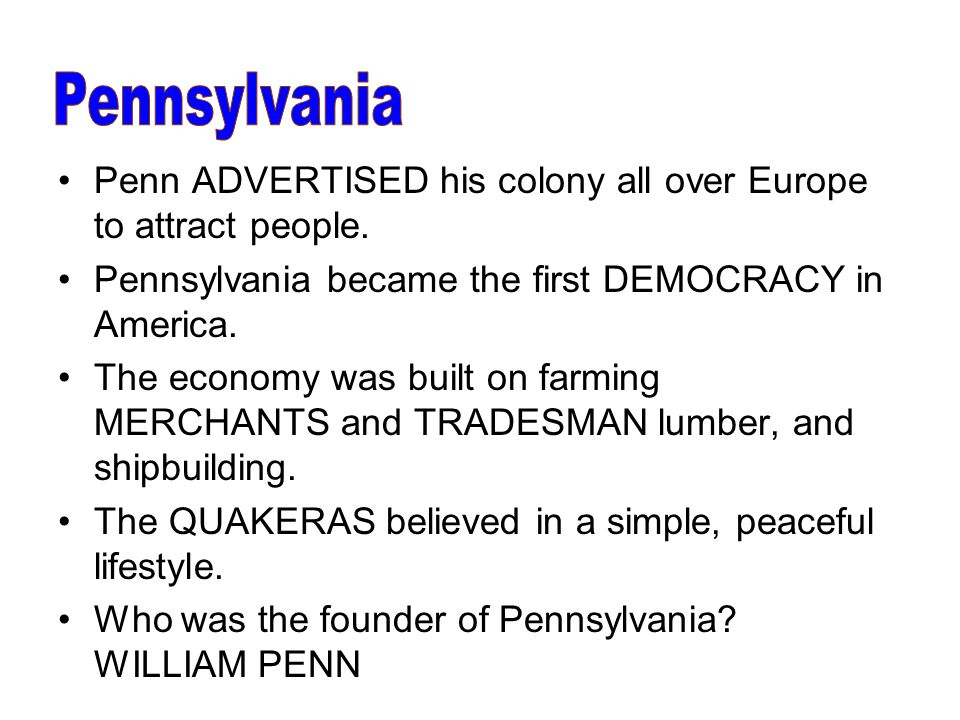 Pennsylvania Penn ADVERTISED his colony all over Europe to attract people. Pennsylvania became the first DEMOCRACY in America.