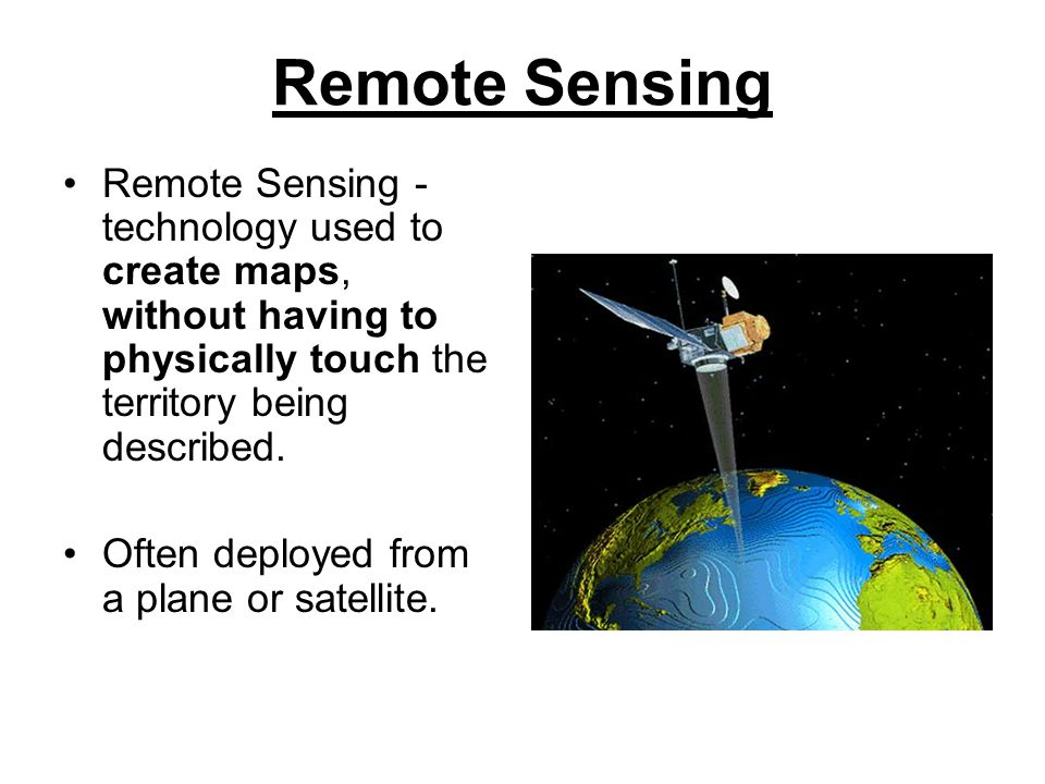 Remote Sensing Remote Sensing - technology used to create maps, without having to physically touch the territory being described.