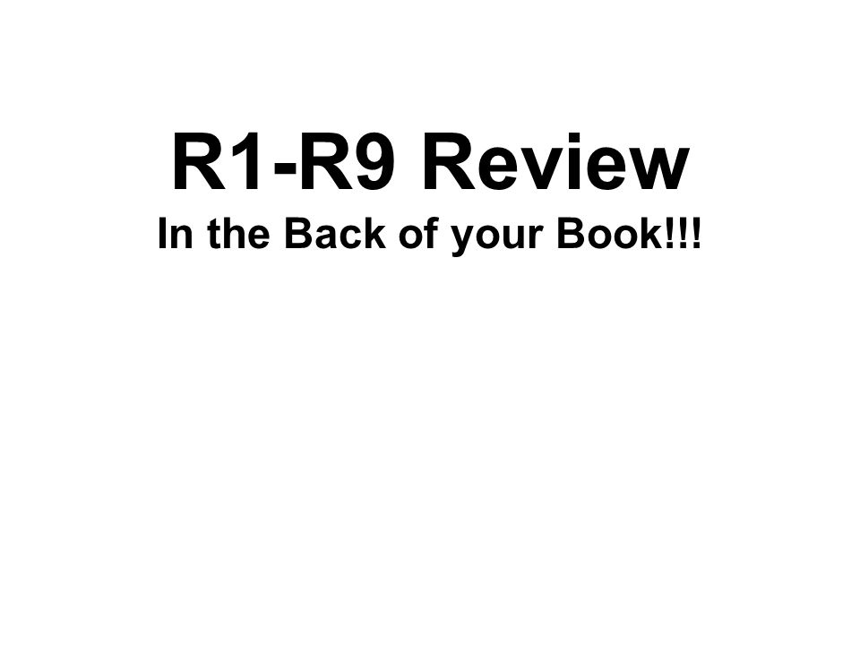 R1-R9 Review In the Back of your Book!!!