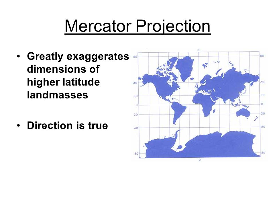 Mercator Projection Greatly exaggerates dimensions of higher latitude landmasses Direction is true